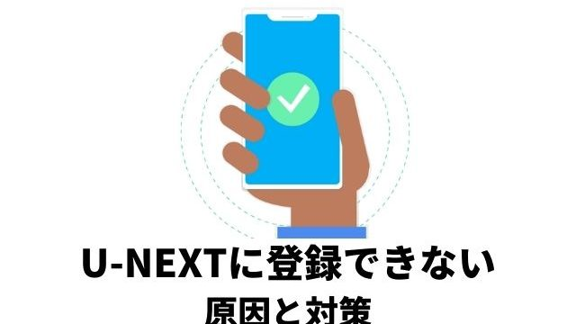 U-NEXTに登録できない原因と対策を解説