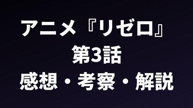 アニメ『リゼロ』 第3話の感想と考察、解説記事